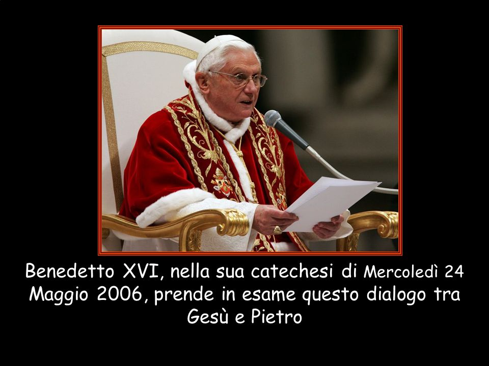 Benedetto XVI, nella sua catechesi di Mercoledì 24 Maggio 2006, prende in esame questo dialogo tra Gesù e Pietro