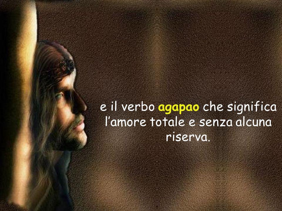 e il verbo agapao che significa l'amore totale e senza alcuna riserva.