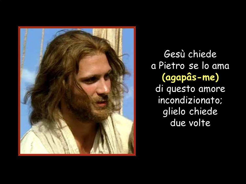 Gesù chiede a Pietro se lo ama (agapâs-me) di questo amore incondizionato; glielo chiede due volte
