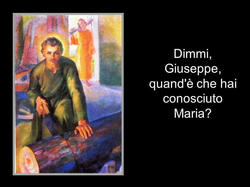 Dimmi, Giuseppe, quand è che hai conosciuto Maria
