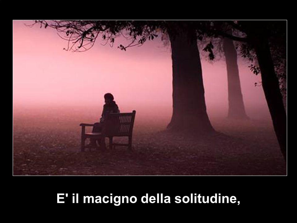 E il macigno della solitudine,