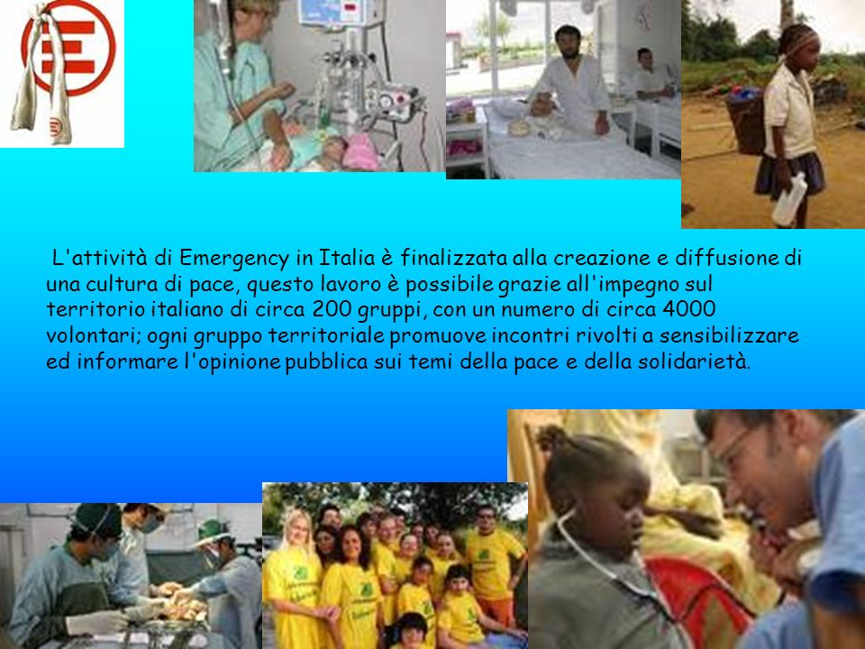 L attività di Emergency in Italia è finalizzata alla creazione e diffusione di una cultura di pace, questo lavoro è possibile grazie all impegno sul territorio italiano di circa 200 gruppi, con un numero di circa 4000 volontari; ogni gruppo territoriale promuove incontri rivolti a sensibilizzare ed informare l opinione pubblica sui temi della pace e della solidarietà.