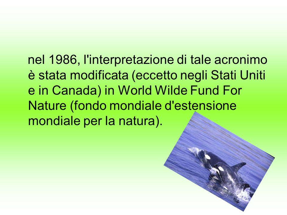 nel 1986, l interpretazione di tale acronimo è stata modificata (eccetto negli Stati Uniti e in Canada) in World Wilde Fund For Nature (fondo mondiale d estensione mondiale per la natura).