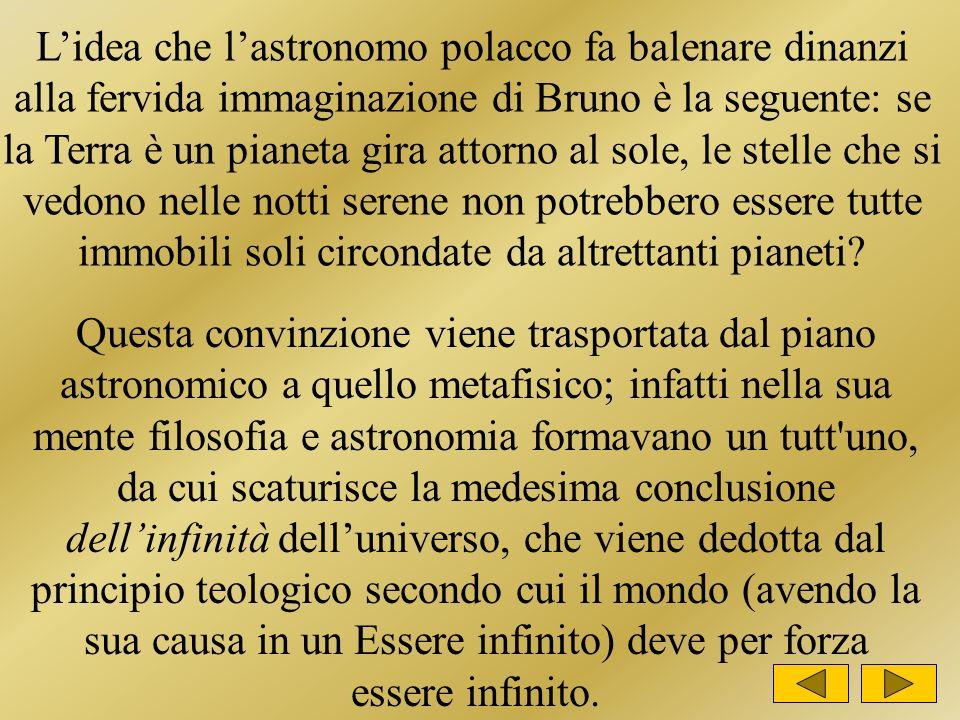 L'idea che l'astronomo polacco fa balenare dinanzi alla fervida immaginazione di Bruno è la seguente: se la Terra è un pianeta gira attorno al sole, le stelle che si vedono nelle notti serene non potrebbero essere tutte immobili soli circondate da altrettanti pianeti