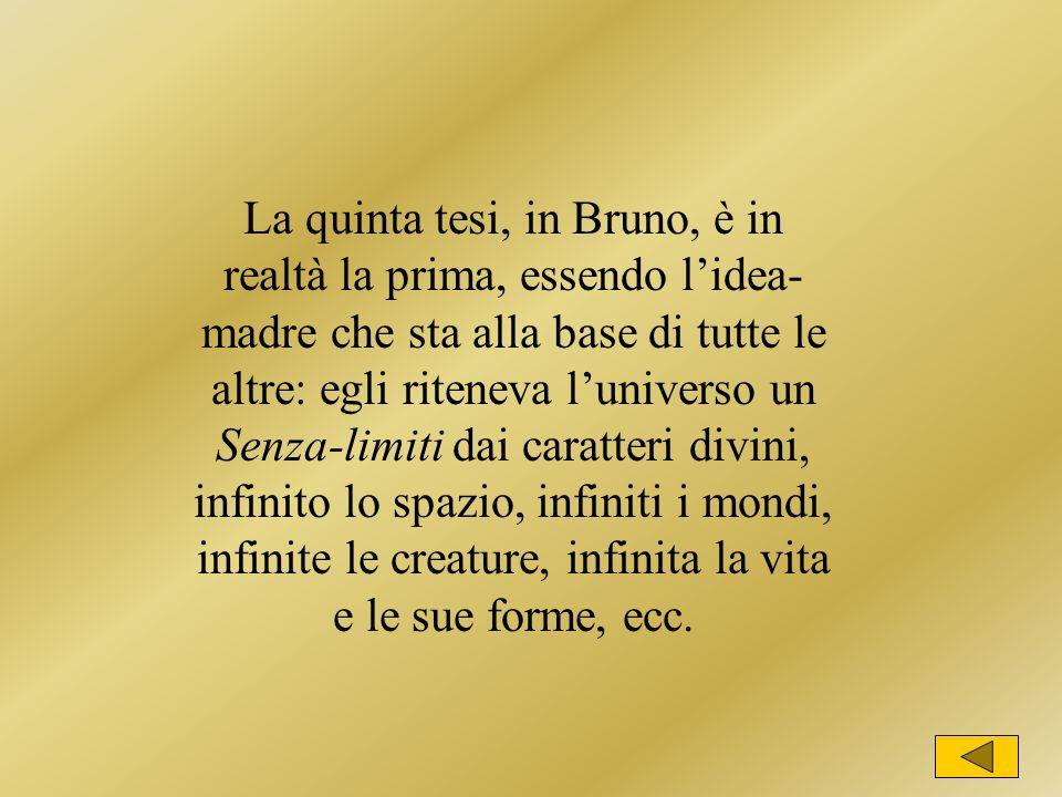 La quinta tesi, in Bruno, è in realtà la prima, essendo l'idea-madre che sta alla base di tutte le altre: egli riteneva l'universo un Senza-limiti dai caratteri divini, infinito lo spazio, infiniti i mondi, infinite le creature, infinita la vita e le sue forme, ecc.