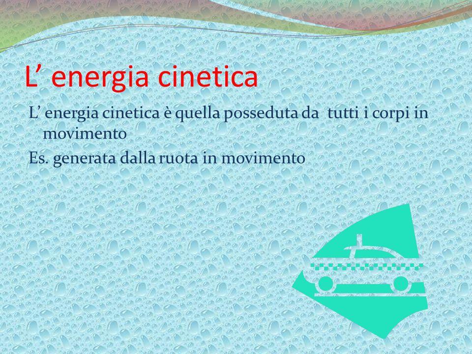 L' energia cinetica L' energia cinetica è quella posseduta da tutti i corpi in movimento Es.
