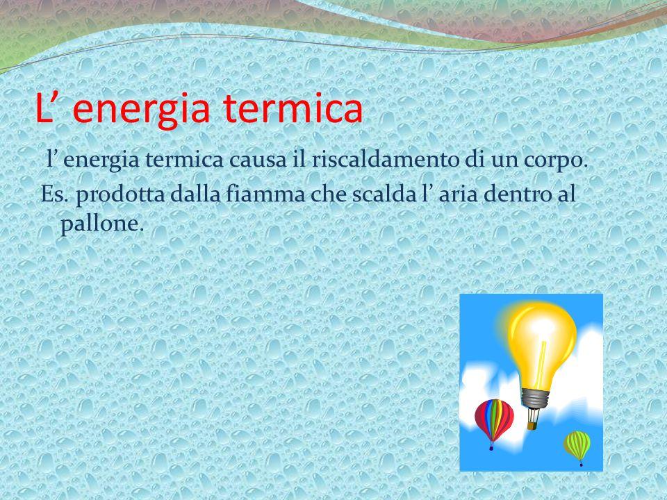 L' energia termica l' energia termica causa il riscaldamento di un corpo.