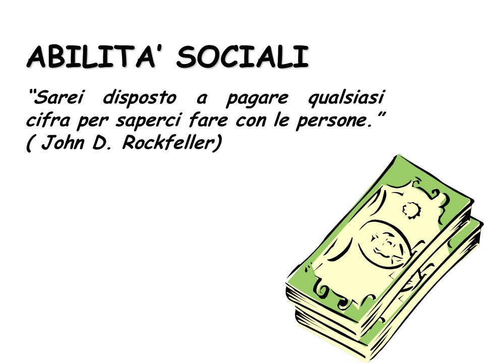 ABILITA' SOCIALI Sarei disposto a pagare qualsiasi cifra per saperci fare con le persone. ( John D.
