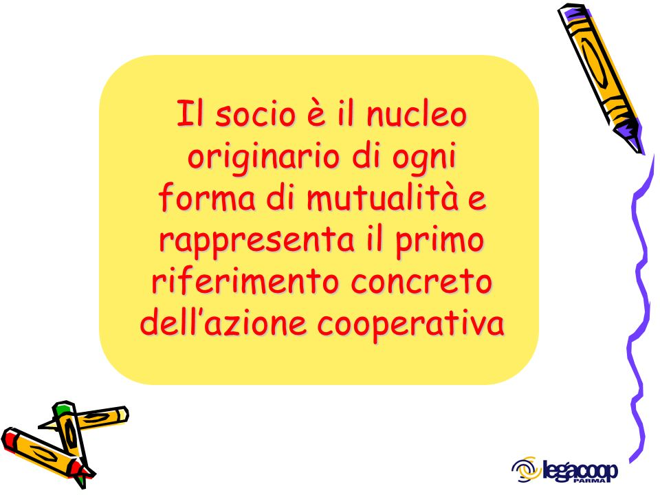 Il socio è il nucleo originario di ogni forma di mutualità e rappresenta il primo riferimento concreto dell'azione cooperativa