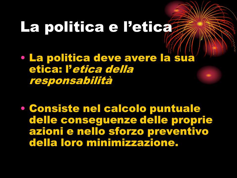 La politica e l'etica La politica deve avere la sua etica: l'etica della responsabilità.