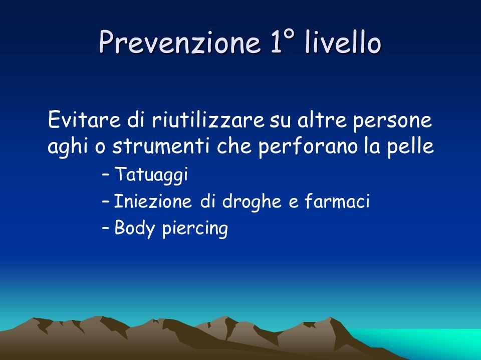 Prevenzione 1° livello Evitare di riutilizzare su altre persone aghi o strumenti che perforano la pelle.