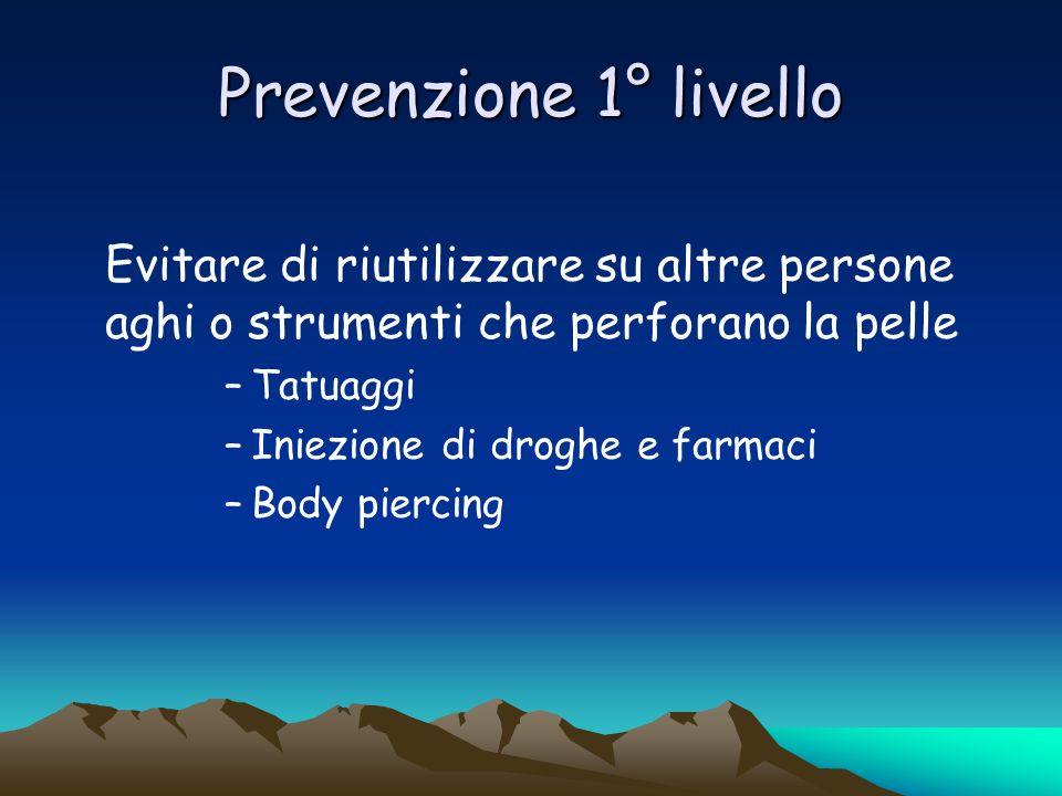 Prevenzione 1° livelloEvitare di riutilizzare su altre persone aghi o strumenti che perforano la pelle.