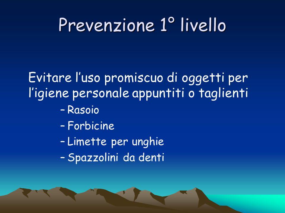 Prevenzione 1° livello Evitare l'uso promiscuo di oggetti per l'igiene personale appuntiti o taglienti.