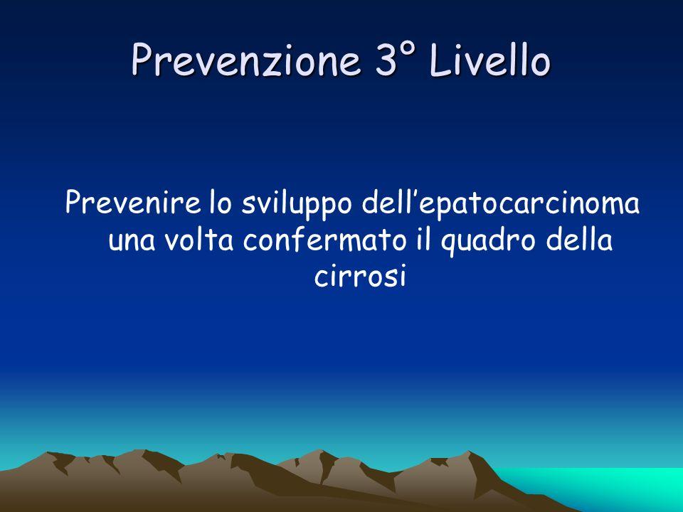 Prevenzione 3° LivelloPrevenire lo sviluppo dell'epatocarcinoma una volta confermato il quadro della cirrosi.