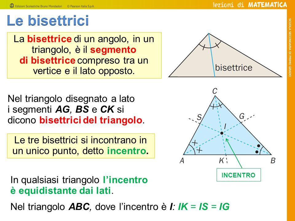 Le bisettrici La bisettrice di un angolo, in un triangolo, è il segmento. di bisettrice compreso tra un vertice e il lato opposto.