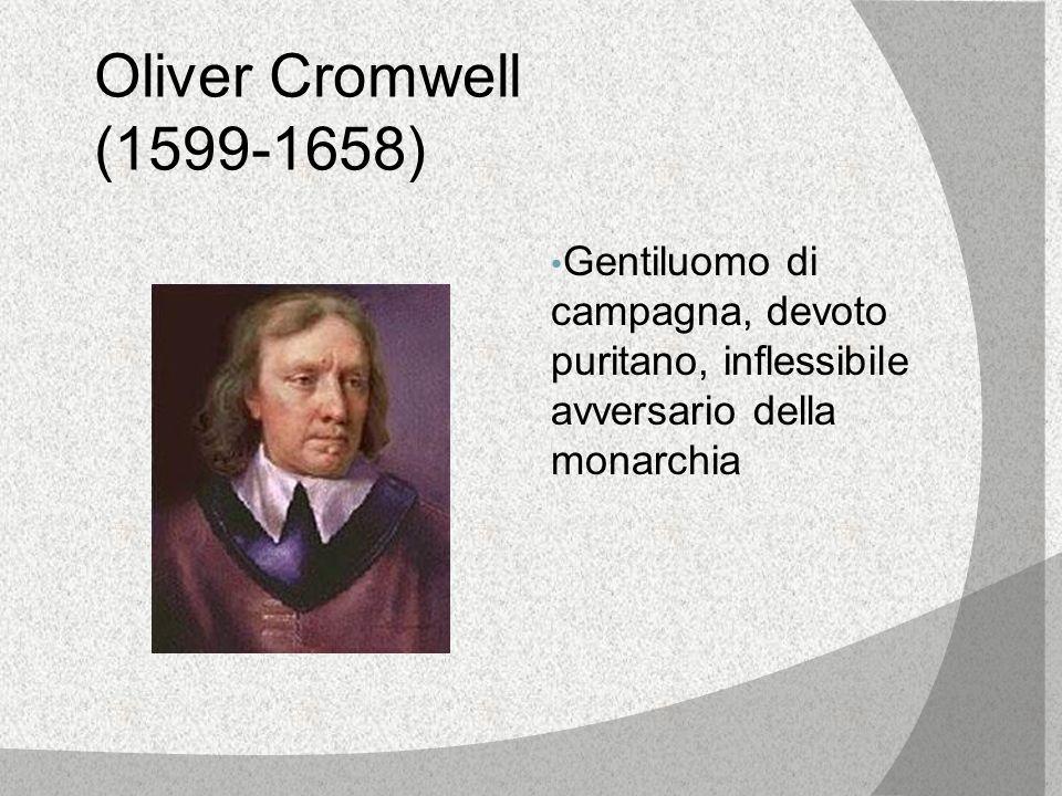 Oliver Cromwell (1599-1658) Gentiluomo di campagna, devoto puritano, inflessibile avversario della monarchia.