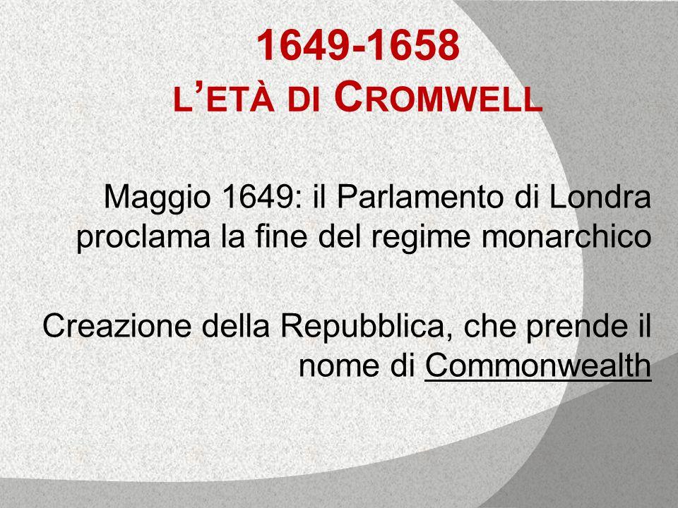 1649-1658 l'età di Cromwell Maggio 1649: il Parlamento di Londra proclama la fine del regime monarchico.