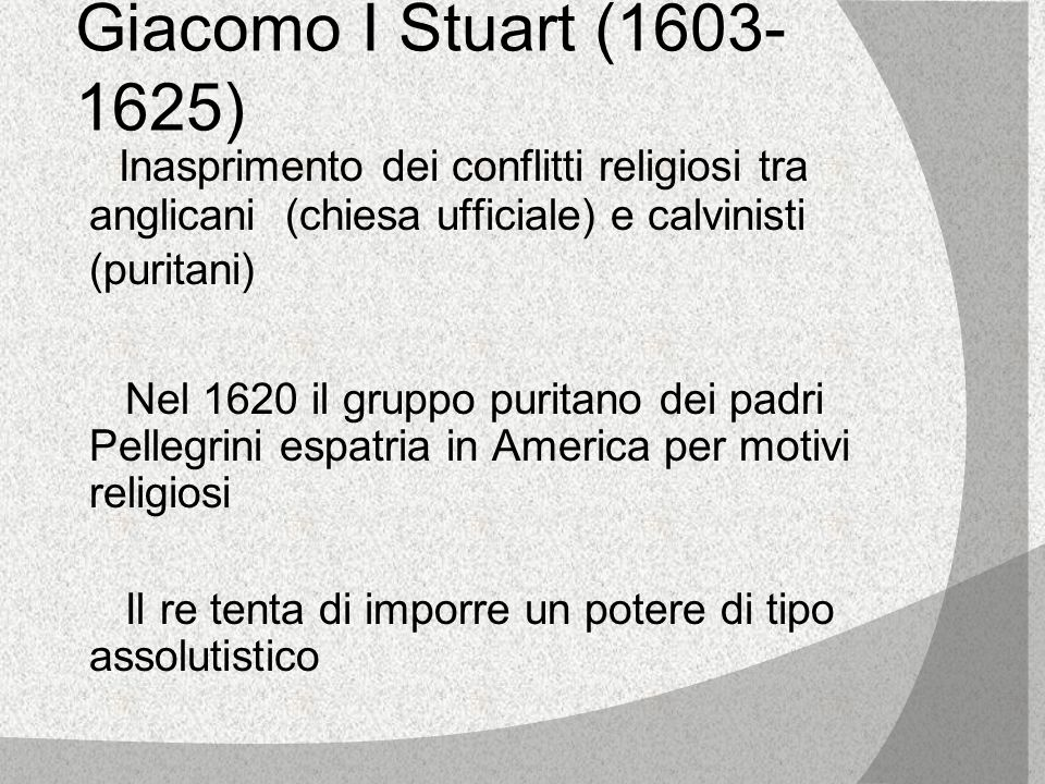 Giacomo I Stuart (1603-1625) Inasprimento dei conflitti religiosi tra anglicani (chiesa ufficiale) e calvinisti (puritani)