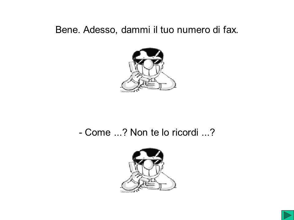 Bene. Adesso, dammi il tuo numero di fax.