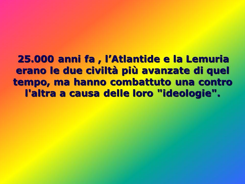 25.000 anni fa , l'Atlantide e la Lemuria erano le due civiltà più avanzate di quel tempo, ma hanno combattuto una contro l altra a causa delle loro ideologie .