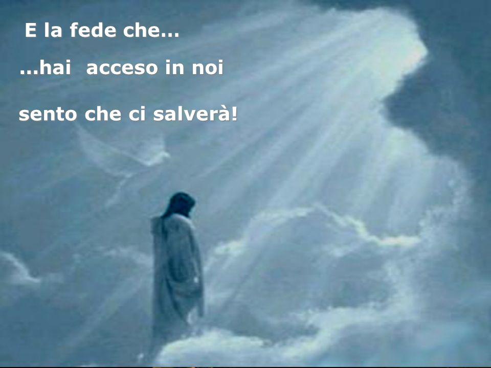 E la fede che… ...hai acceso in noi sento che ci salverà!