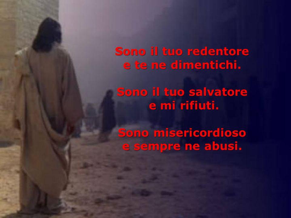Sono il tuo redentore e te ne dimentichi. Sono il tuo salvatore. e mi rifiuti. Sono misericordioso.