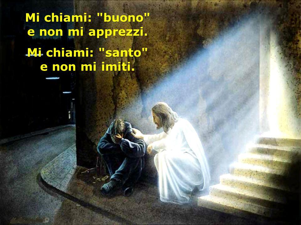 Mi chiami: buono e non mi apprezzi. Mi chiami: santo e non mi imiti.