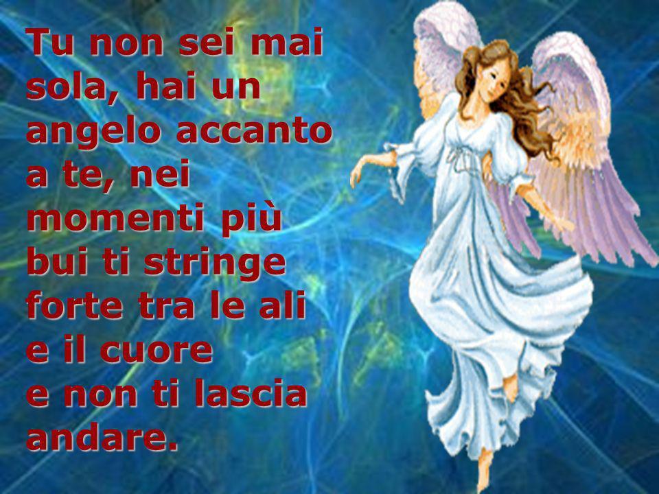 Tu non sei mai sola, hai un angelo accanto a te, nei momenti più bui ti stringe forte tra le ali e il cuore e non ti lascia andare.