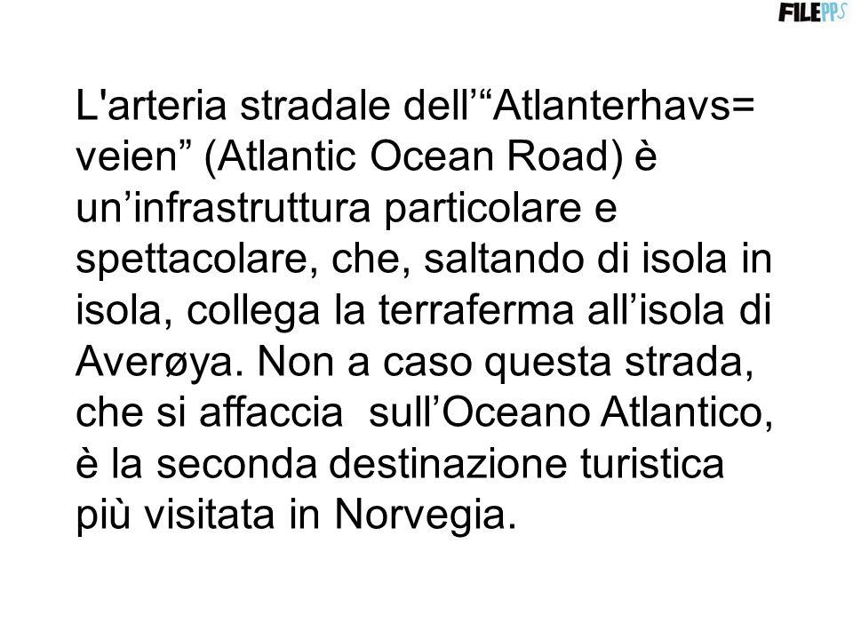 L arteria stradale dell' Atlanterhavs= veien (Atlantic Ocean Road) è un'infrastruttura particolare e spettacolare, che, saltando di isola in isola, collega la terraferma all'isola di Averøya.