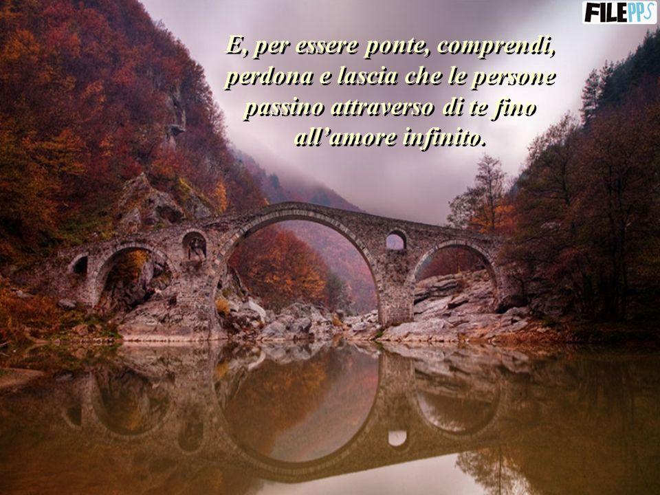 E, per essere ponte, comprendi, perdona e lascia che le persone passino attraverso di te fino all'amore infinito.