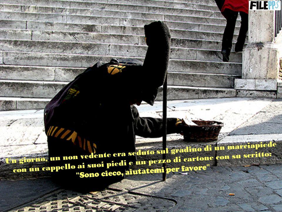 Un giorno, un non vedente era seduto sul gradino di un marciapiede con un cappello ai suoi piedi e un pezzo di cartone con su scritto: Sono cieco, aiutatemi per favore