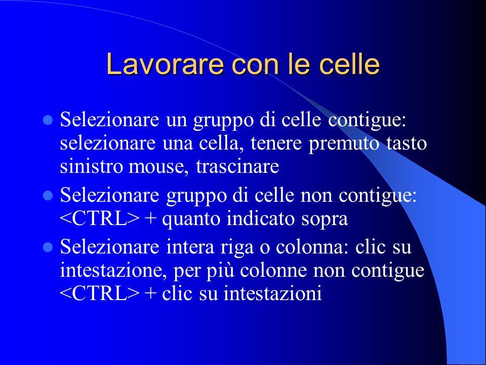 Lavorare con le celle Selezionare un gruppo di celle contigue: selezionare una cella, tenere premuto tasto sinistro mouse, trascinare.