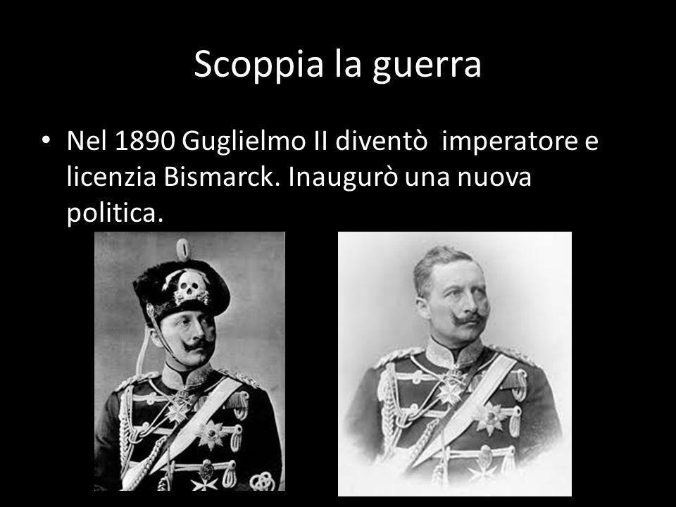 Scoppia la guerra Nel 1890 Guglielmo II diventò imperatore e licenzia Bismarck.
