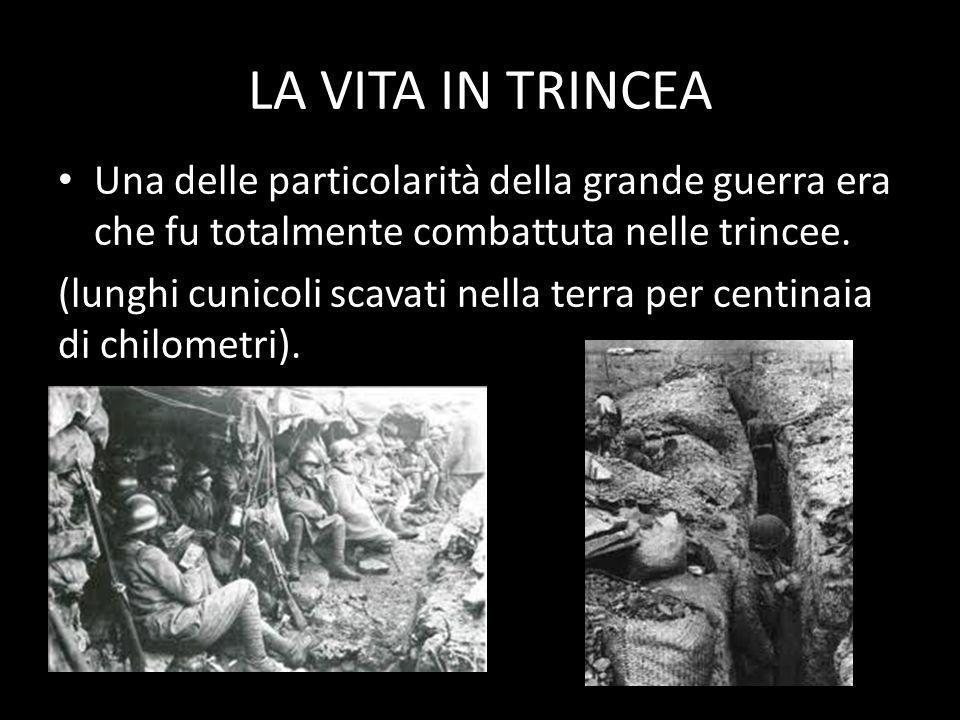 LA VITA IN TRINCEA Una delle particolarità della grande guerra era che fu totalmente combattuta nelle trincee.