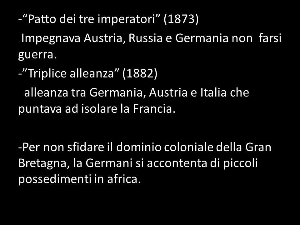 - Patto dei tre imperatori (1873) Impegnava Austria, Russia e Germania non farsi guerra.
