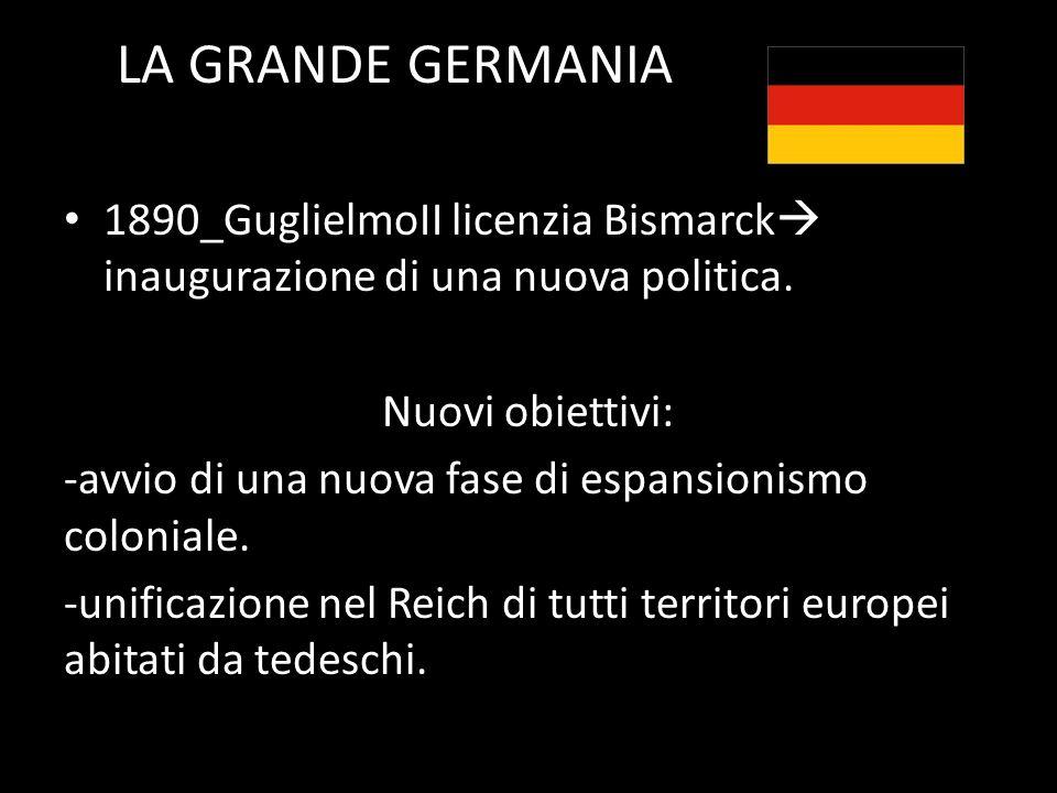 LA GRANDE GERMANIA 1890_GuglielmoII licenzia Bismarck inaugurazione di una nuova politica. Nuovi obiettivi: