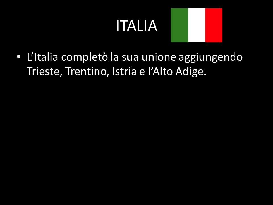 ITALIA L'Italia completò la sua unione aggiungendo Trieste, Trentino, Istria e l'Alto Adige.