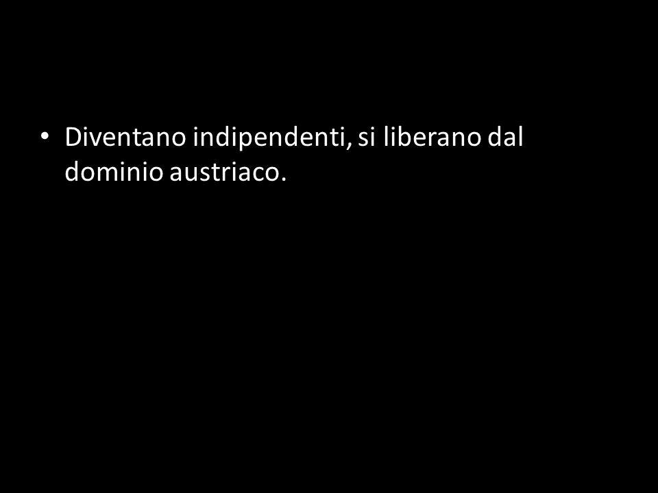 Diventano indipendenti, si liberano dal dominio austriaco.
