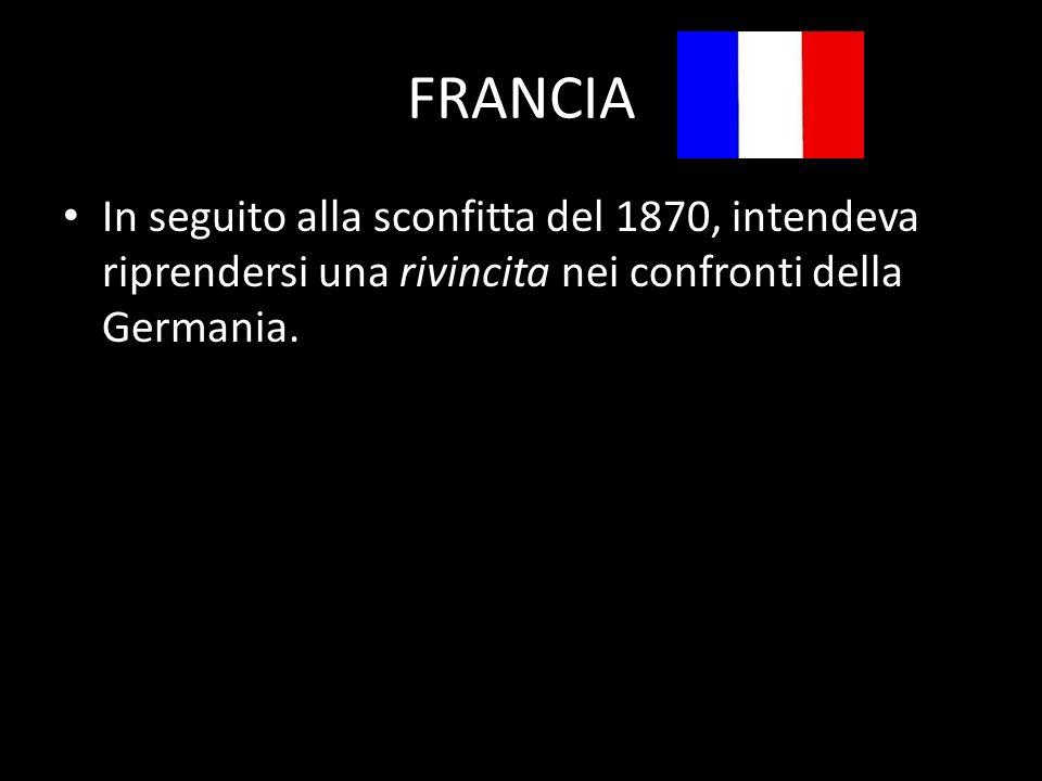 FRANCIA In seguito alla sconfitta del 1870, intendeva riprendersi una rivincita nei confronti della Germania.