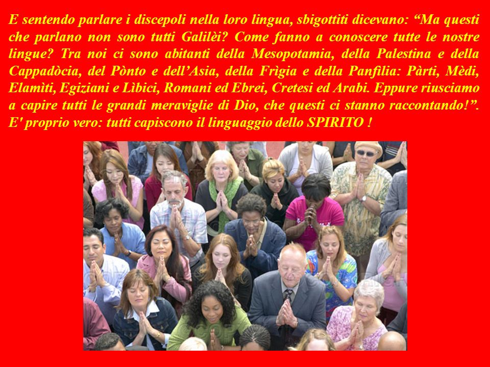 E sentendo parlare i discepoli nella loro lingua, sbigottiti dicevano: Ma questi che parlano non sono tutti Galilèi.