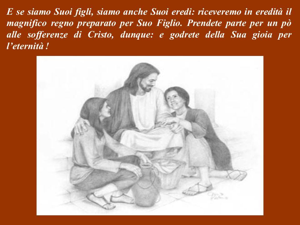 E se siamo Suoi figli, siamo anche Suoi eredi: riceveremo in eredità il magnifico regno preparato per Suo Figlio.