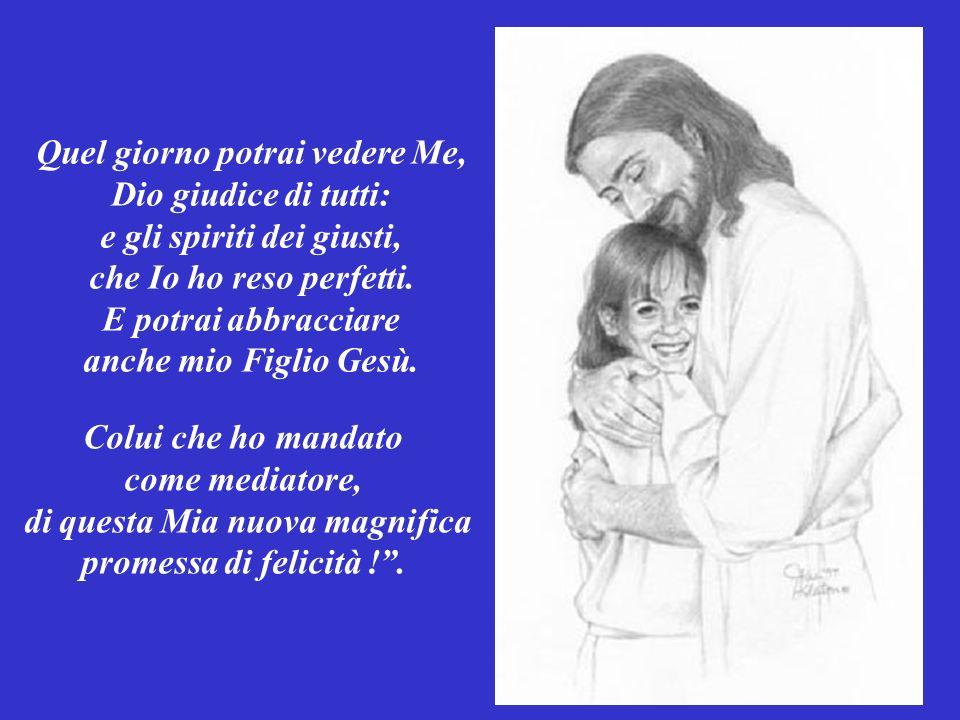 Quel giorno potrai vedere Me, Dio giudice di tutti: e gli spiriti dei giusti, che Io ho reso perfetti. E potrai abbracciare anche mio Figlio Gesù.