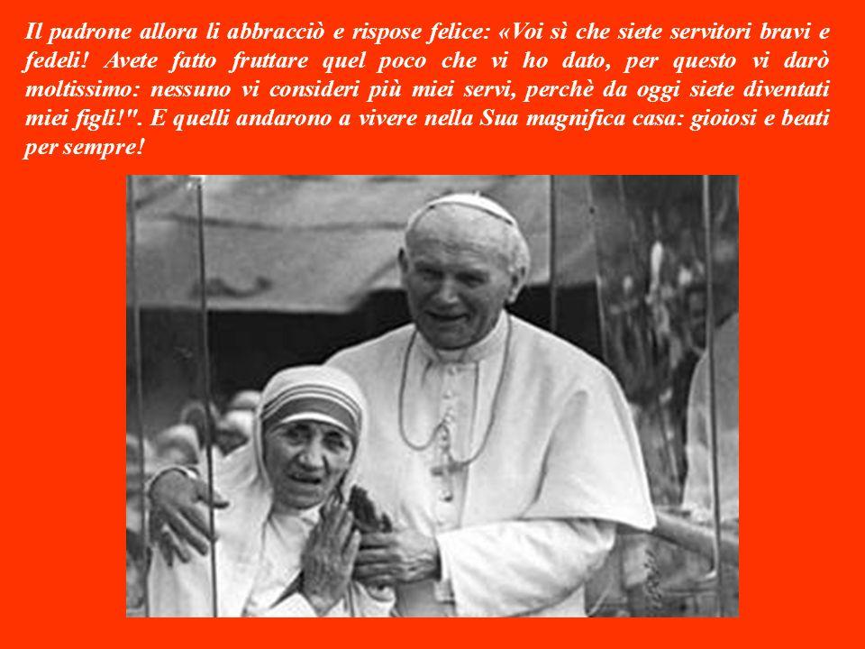 Il padrone allora li abbracciò e rispose felice: «Voi sì che siete servitori bravi e fedeli.