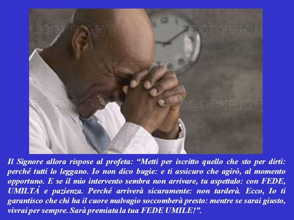 Il Signore allora rispose al profeta: Metti per iscritto quello che sto per dirti: perché tutti lo leggano.