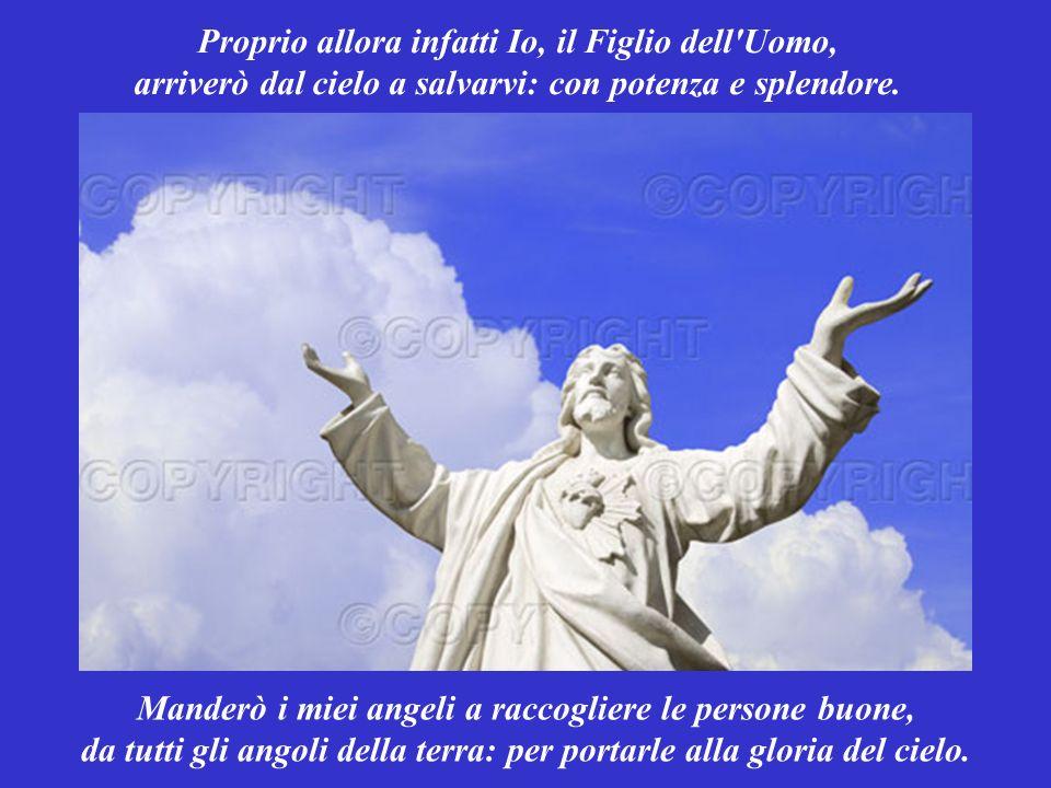 Proprio allora infatti Io, il Figlio dell Uomo, arriverò dal cielo a salvarvi: con potenza e splendore.