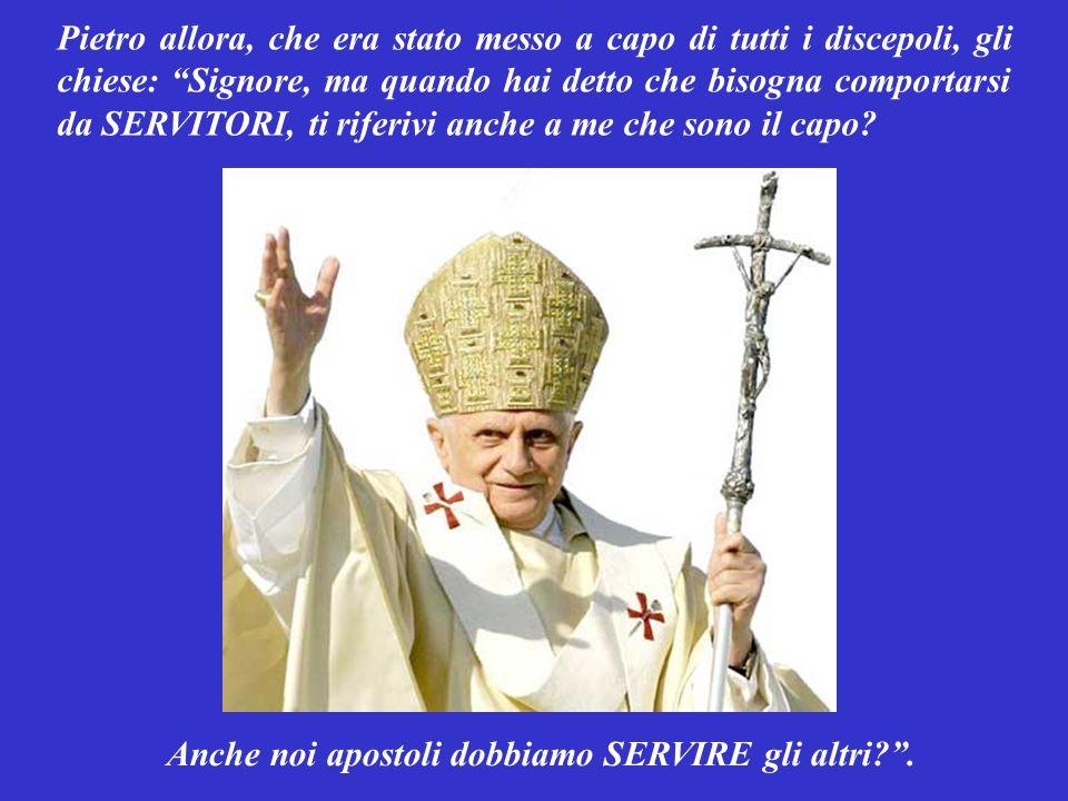 Pietro allora, che era stato messo a capo di tutti i discepoli, gli chiese: Signore, ma quando hai detto che bisogna comportarsi da SERVITORI, ti riferivi anche a me che sono il capo