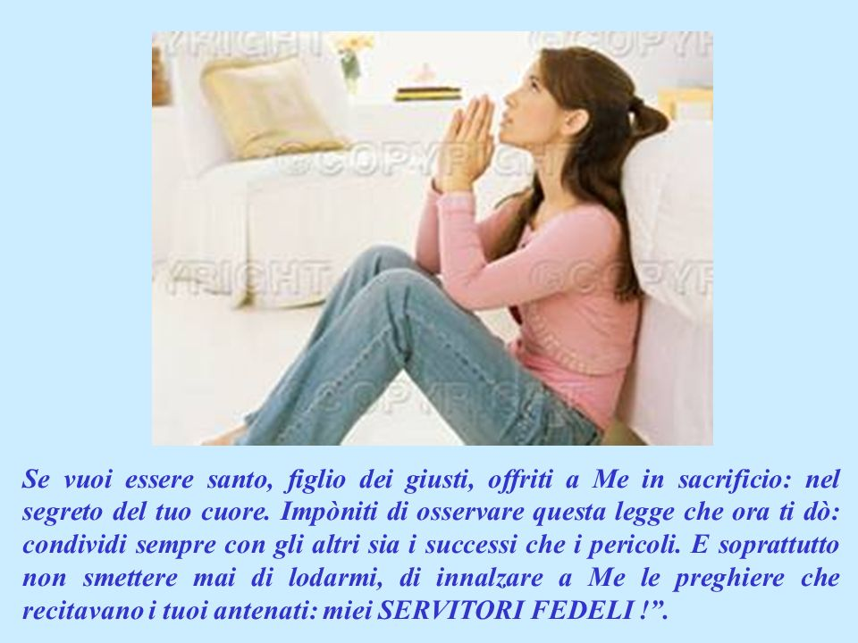 Se vuoi essere santo, figlio dei giusti, offriti a Me in sacrificio: nel segreto del tuo cuore.