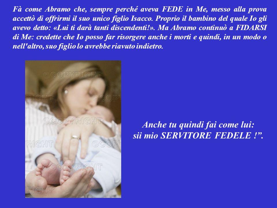 Anche tu quindi fai come lui: sii mio SERVITORE FEDELE ! .