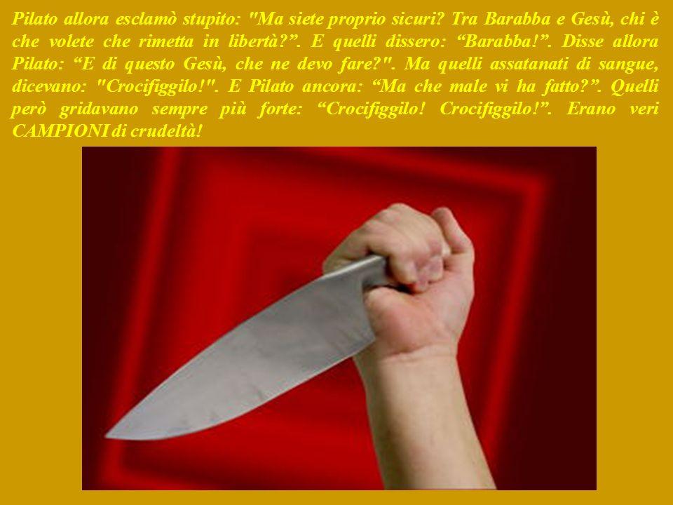 Pilato allora esclamò stupito: Ma siete proprio sicuri