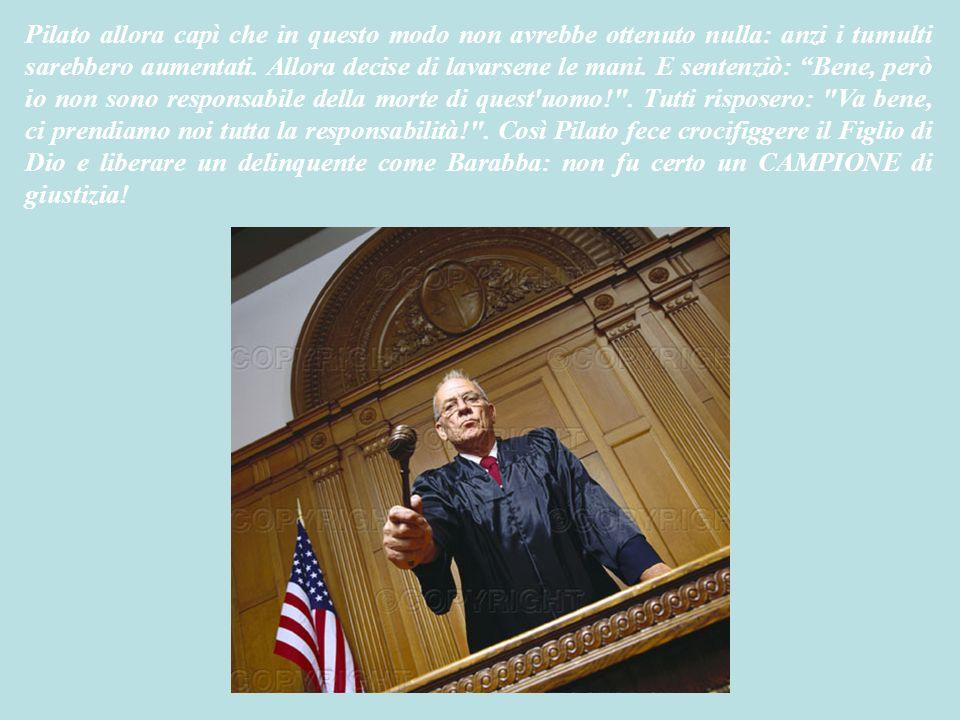 Pilato allora capì che in questo modo non avrebbe ottenuto nulla: anzi i tumulti sarebbero aumentati.
